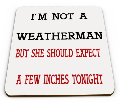 I'm Not A Weatherman But She Should Expect A Few Inches Tonight mug COASTER